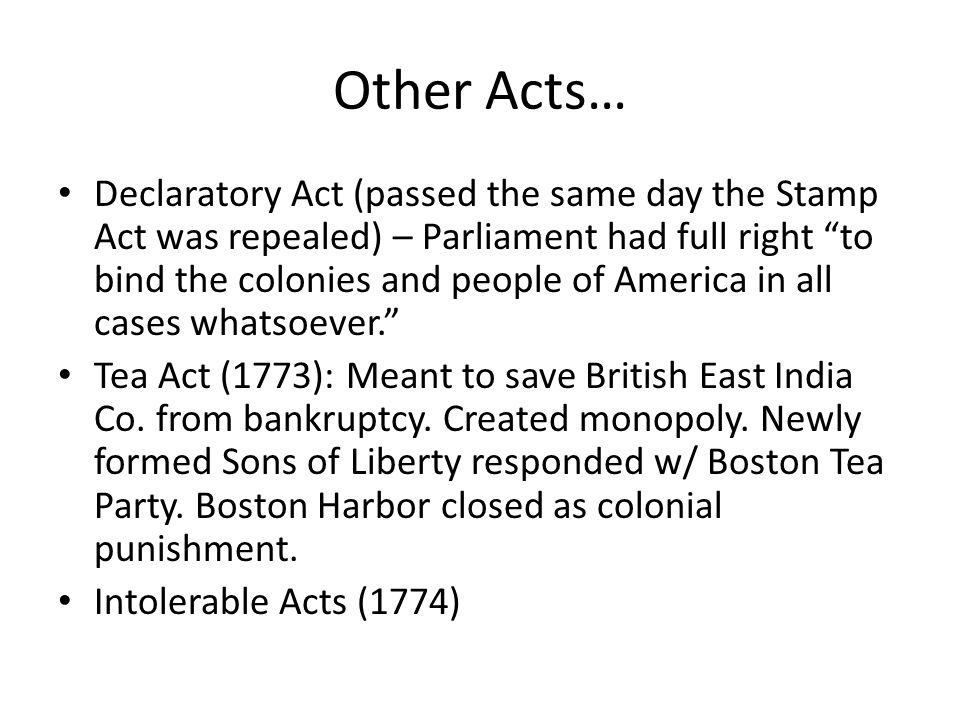Other Acts… Declaratory Act (passed the same day the Stamp Act was repealed) – Parliament had full right to bind the colonies and people of America in all cases whatsoever. Tea Act (1773): Meant to save British East India Co.
