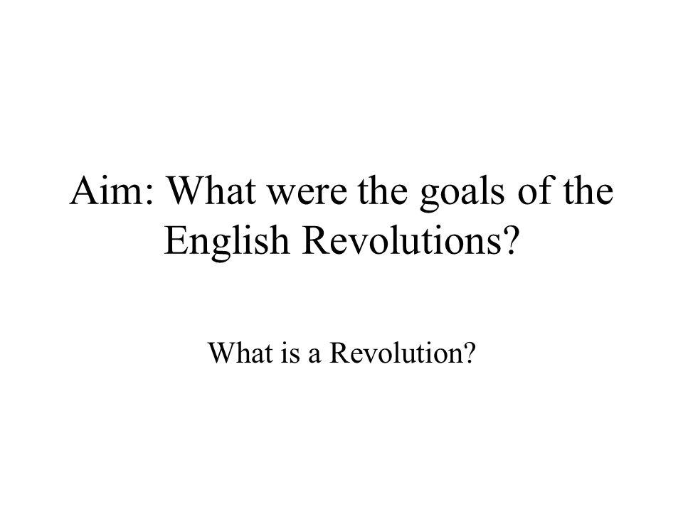 Aim: What were the goals of the English Revolutions