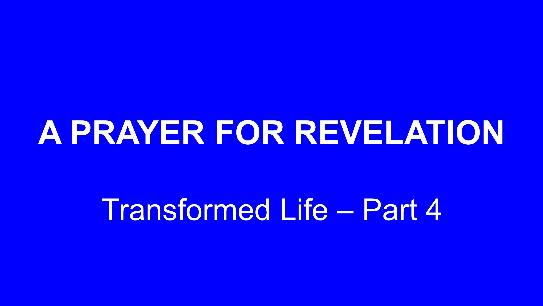 A PRAYER FOR REVELATION Transformed Life – Part 4