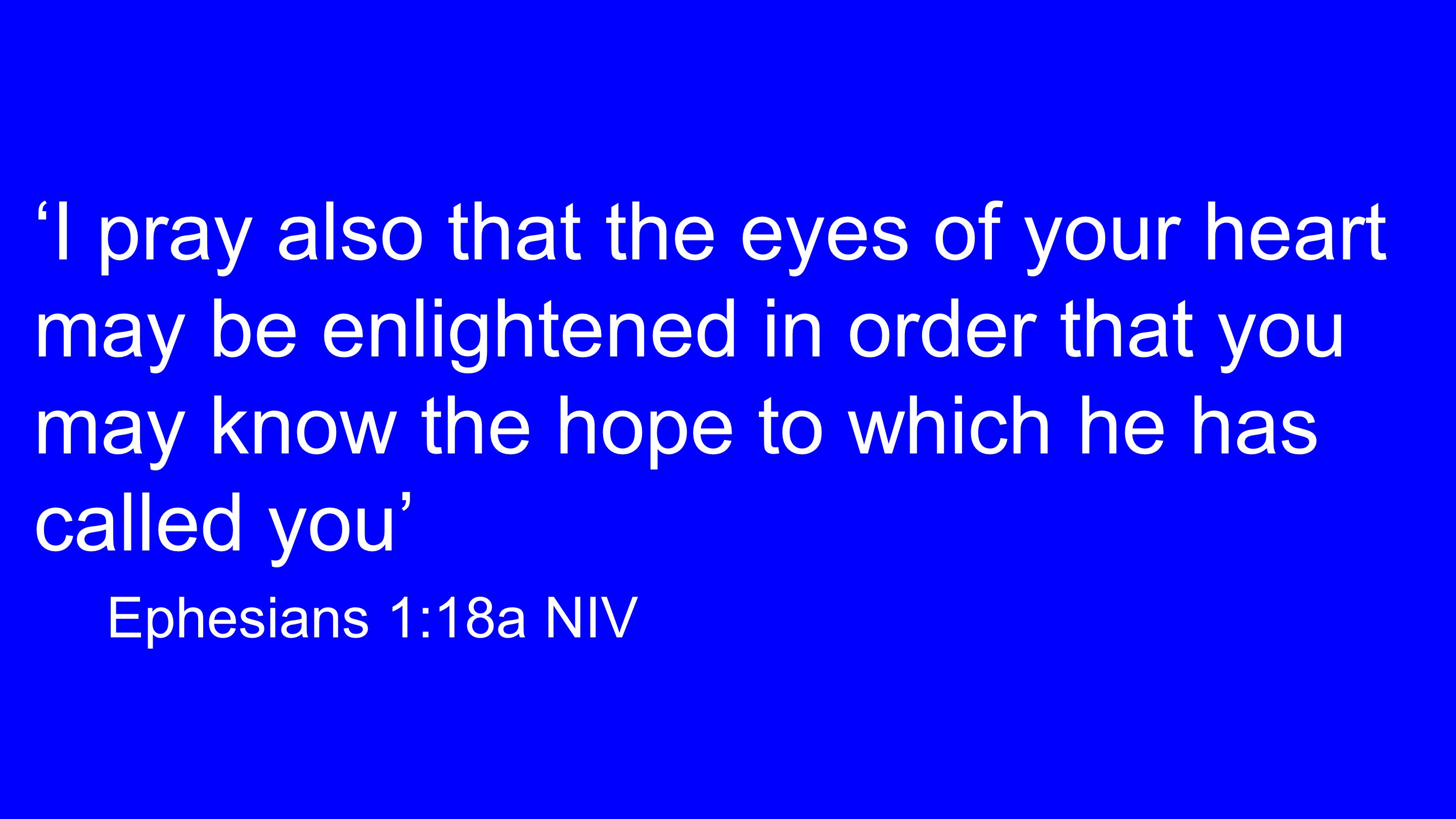 'I pray also that the eyes of your heart may be enlightened in order that you may know the hope to which he has called you' Ephesians 1:18a NIV
