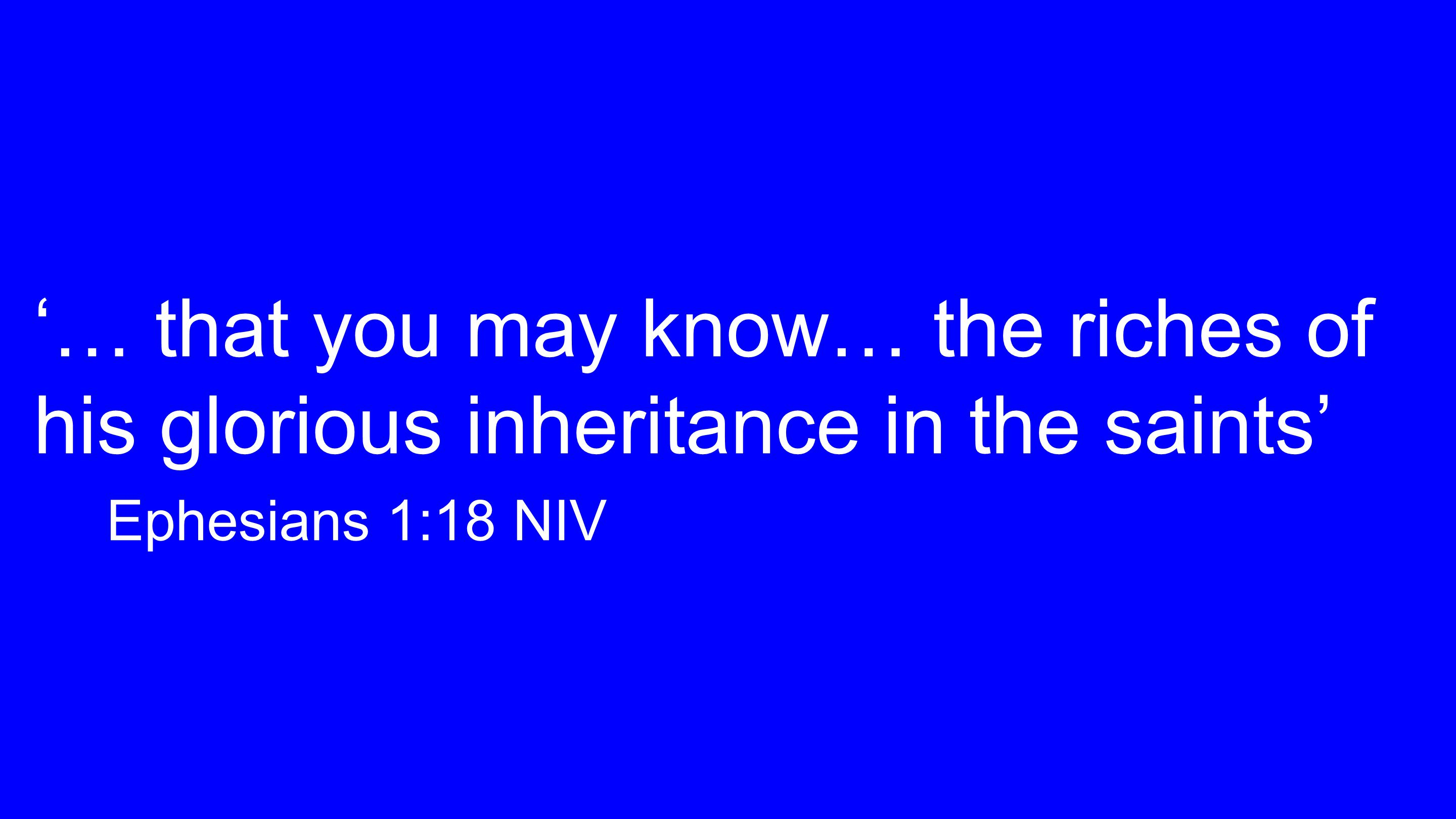 '… that you may know… the riches of his glorious inheritance in the saints' Ephesians 1:18 NIV