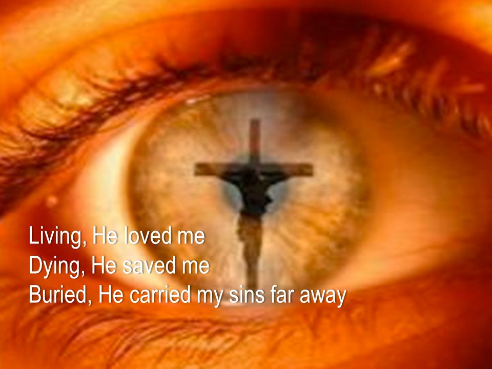 Living, He loved meLiving, He loved me Dying, He saved meDying, He saved me Buried, He carried my sins far awayBuried, He carried my sins far away