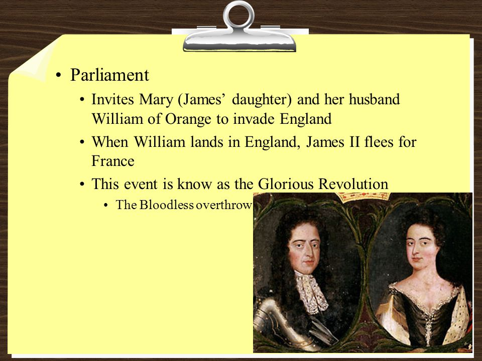 Parliament Invites Mary (James' daughter) and her husband William of Orange to invade England When William lands in England, James II flees for France