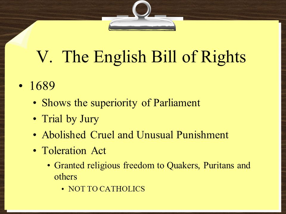 V. The English Bill of Rights 1689 Shows the superiority of Parliament Trial by Jury Abolished Cruel and Unusual Punishment Toleration Act Granted rel