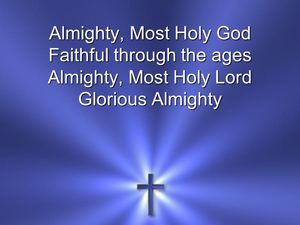 Almighty, Most Holy God Faithful through the ages Almighty, Most Holy Lord Glorious Almighty