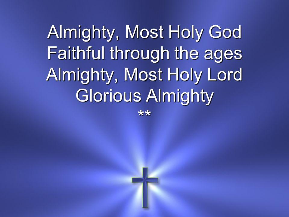 Almighty, Most Holy God Faithful through the ages Almighty, Most Holy Lord Glorious Almighty **