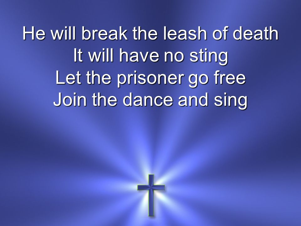 He will break the leash of death It will have no sting Let the prisoner go free Join the dance and sing