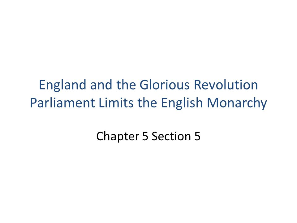 England and the Glorious Revolution Parliament Limits the English Monarchy Chapter 5 Section 5