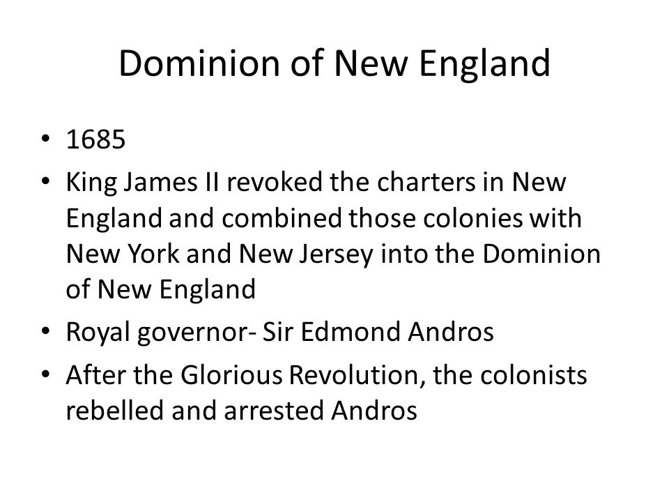 Dominion of New England 1685 King James II revoked the charters in New England and combined those colonies with New York and New Jersey into the Domin