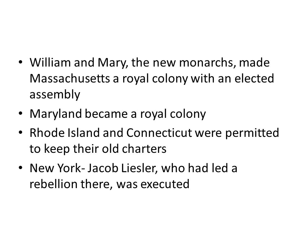 William and Mary, the new monarchs, made Massachusetts a royal colony with an elected assembly Maryland became a royal colony Rhode Island and Connect