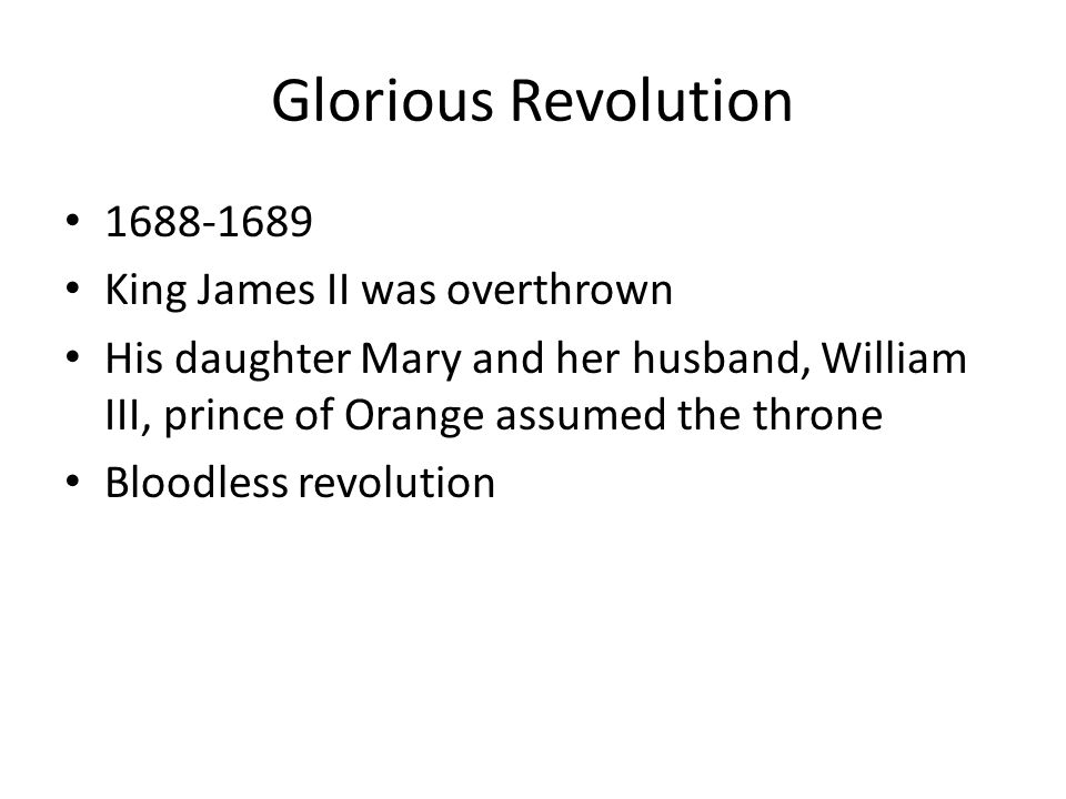 Glorious Revolution 1688-1689 King James II was overthrown His daughter Mary and her husband, William III, prince of Orange assumed the throne Bloodle
