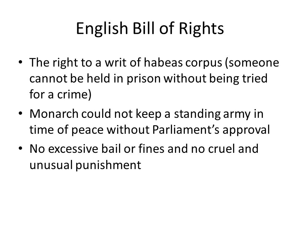 English Bill of Rights The right to a writ of habeas corpus (someone cannot be held in prison without being tried for a crime) Monarch could not keep