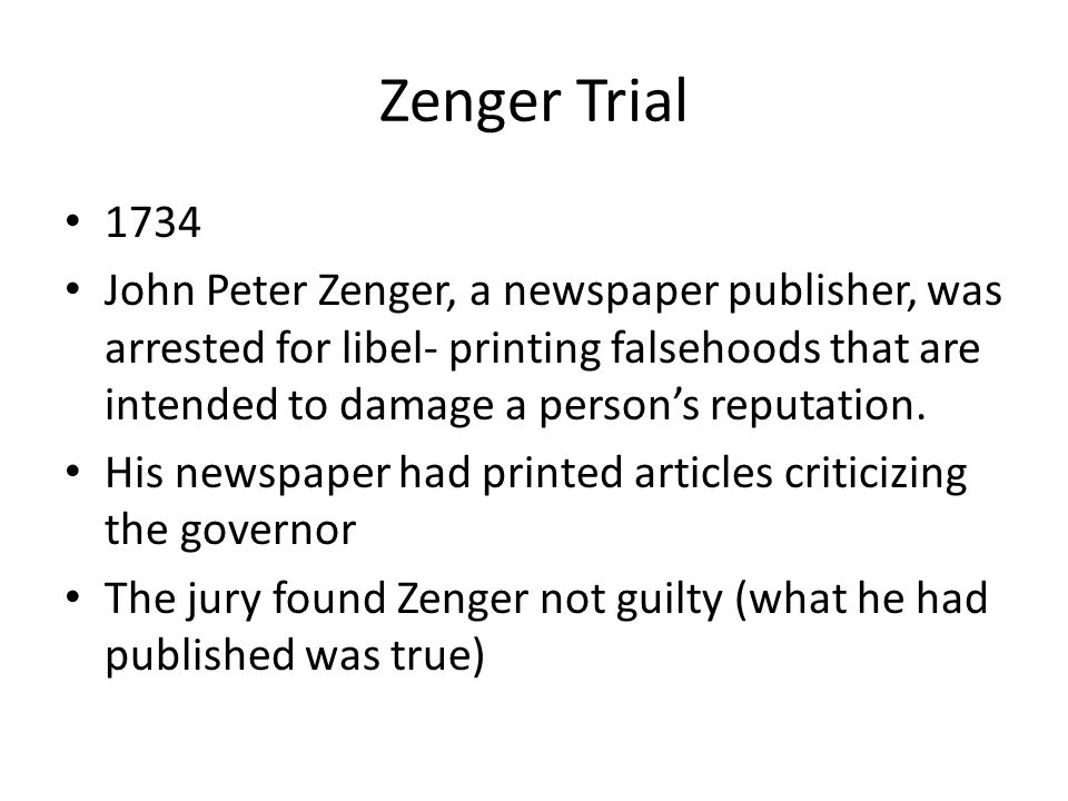 Zenger Trial 1734 John Peter Zenger, a newspaper publisher, was arrested for libel- printing falsehoods that are intended to damage a person's reputat