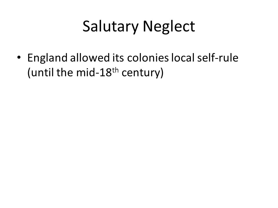 Salutary Neglect England allowed its colonies local self-rule (until the mid-18 th century)