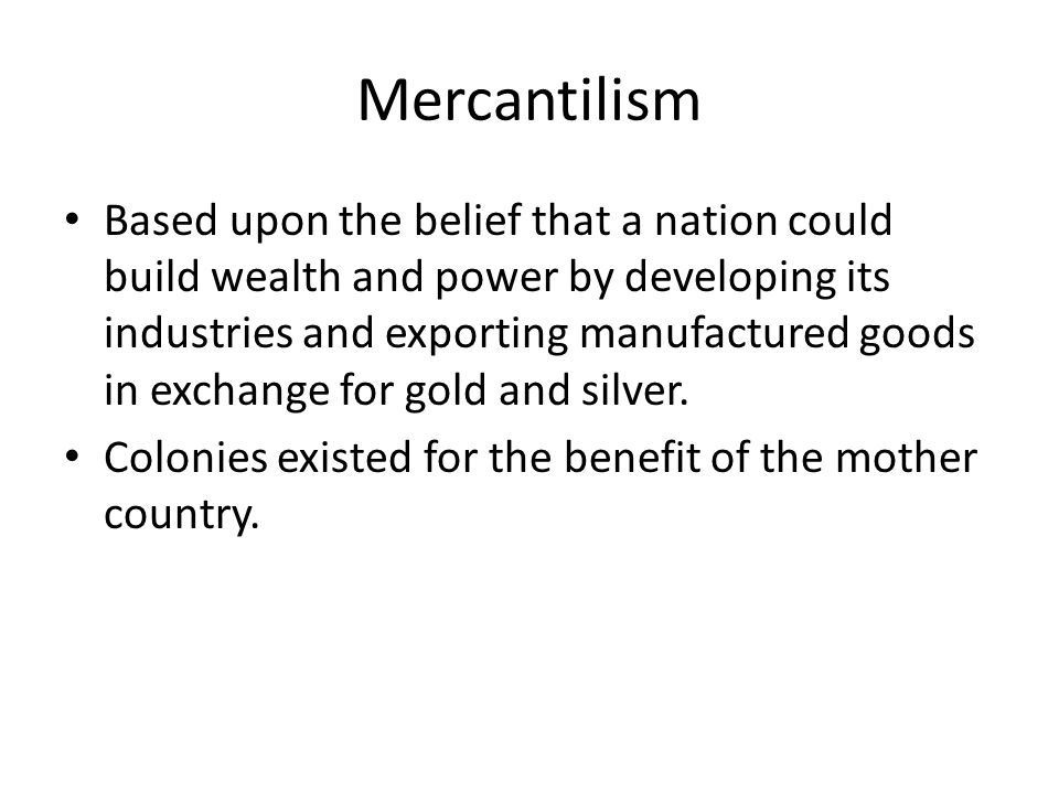 Mercantilism Based upon the belief that a nation could build wealth and power by developing its industries and exporting manufactured goods in exchang