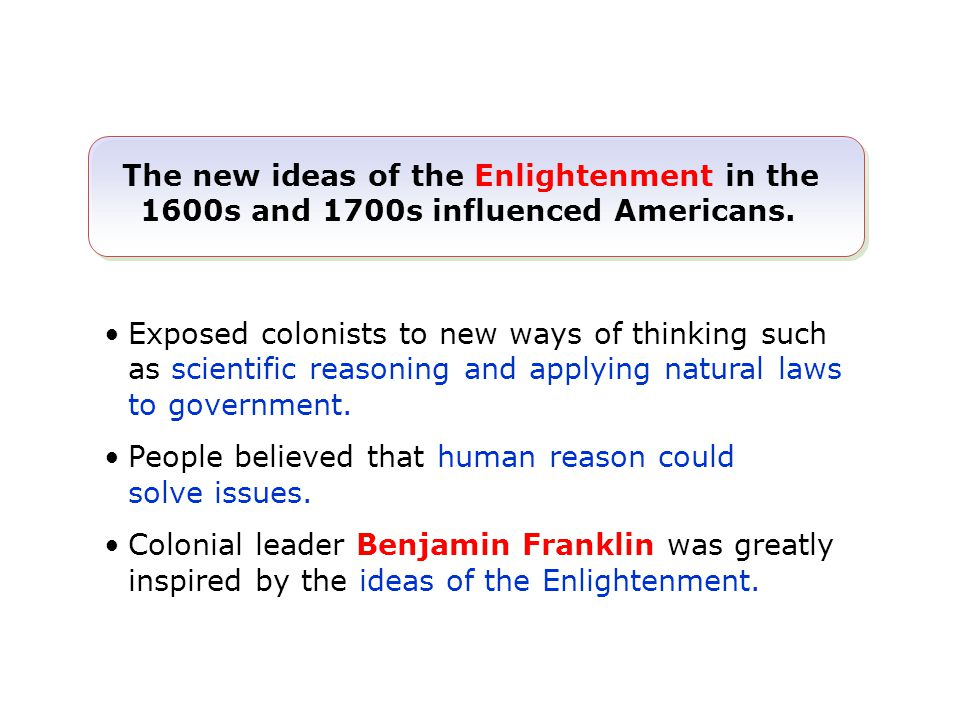The new ideas of the Enlightenment in the 1600s and 1700s influenced Americans. Exposed colonists to new ways of thinking such as scientific reasoning