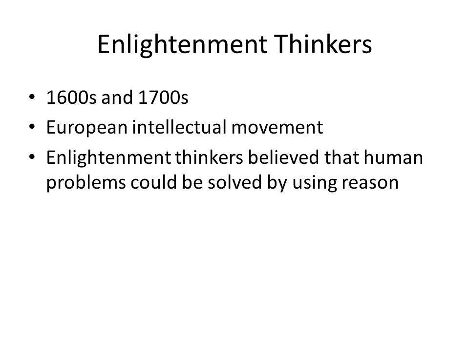Enlightenment Thinkers 1600s and 1700s European intellectual movement Enlightenment thinkers believed that human problems could be solved by using rea