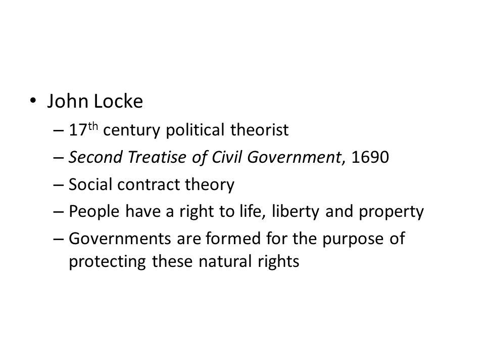 John Locke – 17 th century political theorist – Second Treatise of Civil Government, 1690 – Social contract theory – People have a right to life, libe