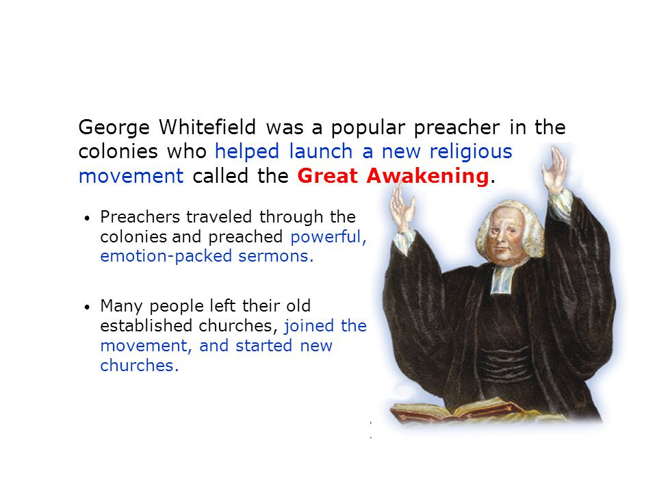 George Whitefield was a popular preacher in the colonies who helped launch a new religious movement called the Great Awakening. Preachers traveled thr
