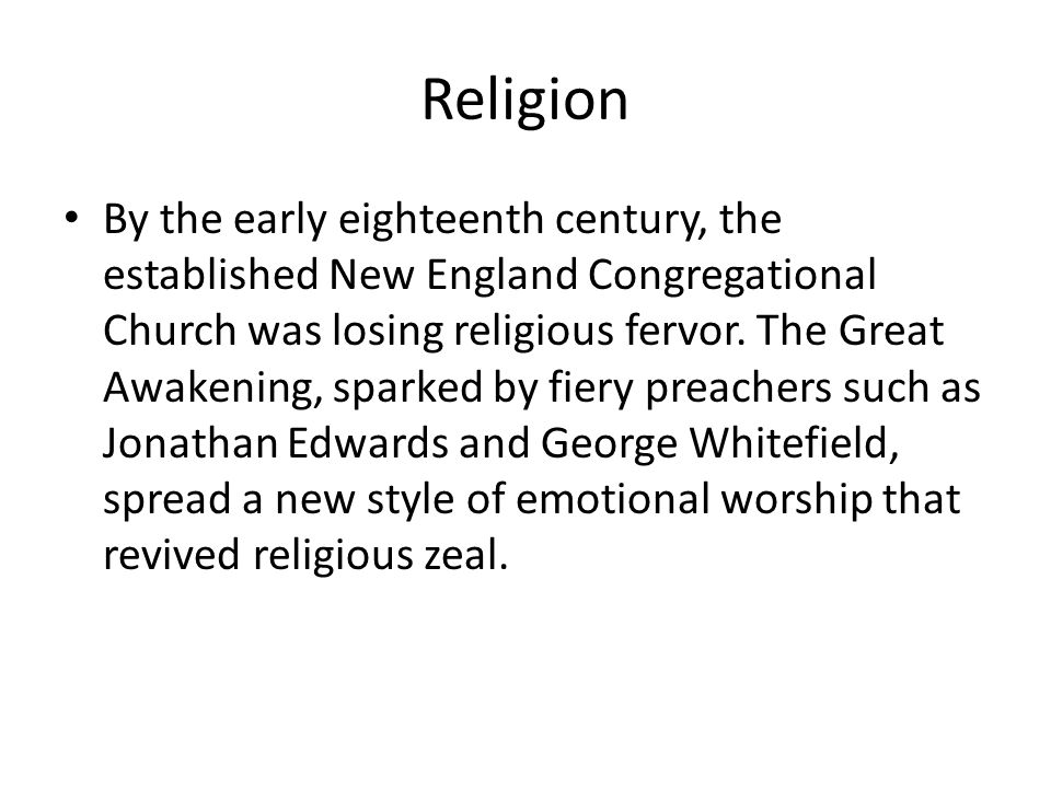 Religion By the early eighteenth century, the established New England Congregational Church was losing religious fervor. The Great Awakening, sparked