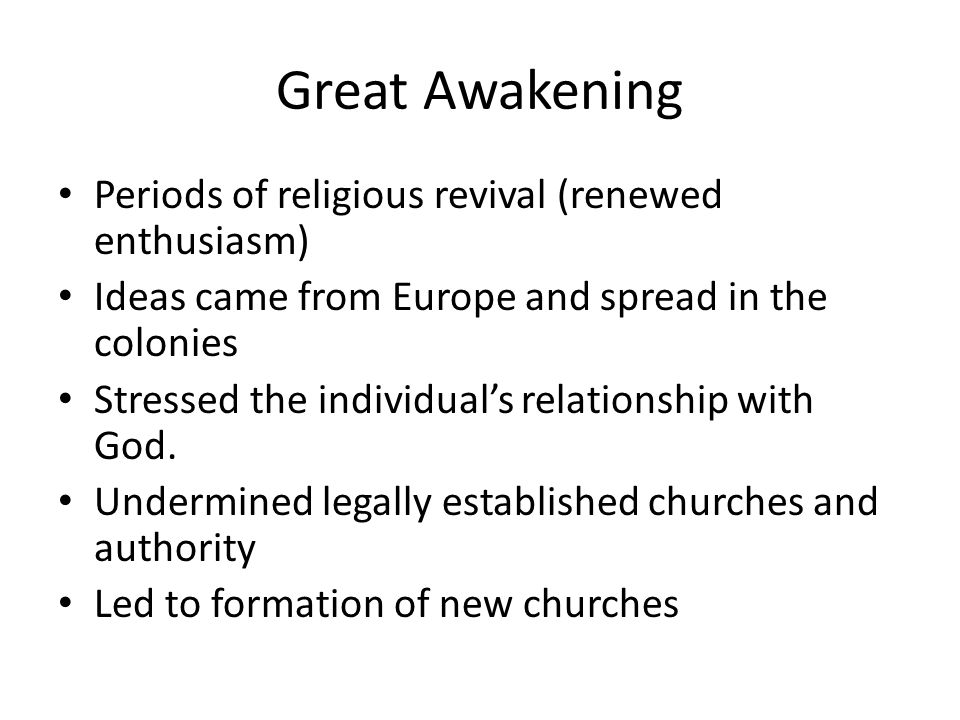 Great Awakening Periods of religious revival (renewed enthusiasm) Ideas came from Europe and spread in the colonies Stressed the individual's relation