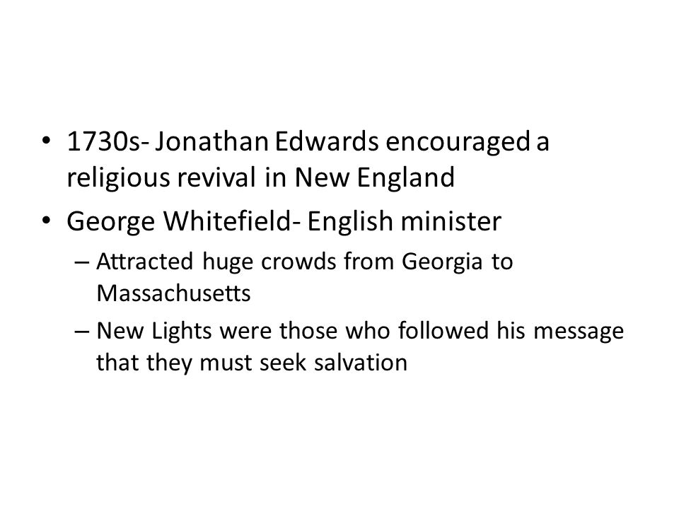 1730s- Jonathan Edwards encouraged a religious revival in New England George Whitefield- English minister – Attracted huge crowds from Georgia to Mass
