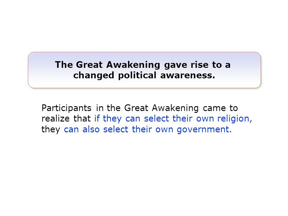 Participants in the Great Awakening came to realize that if they can select their own religion, they can also select their own government. The Great A