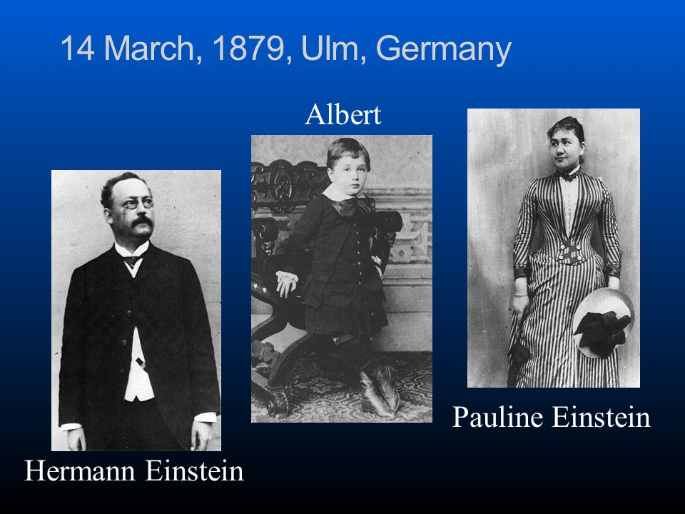 14 March, 1879, Ulm, Germany Hermann Einstein Pauline Einstein Albert
