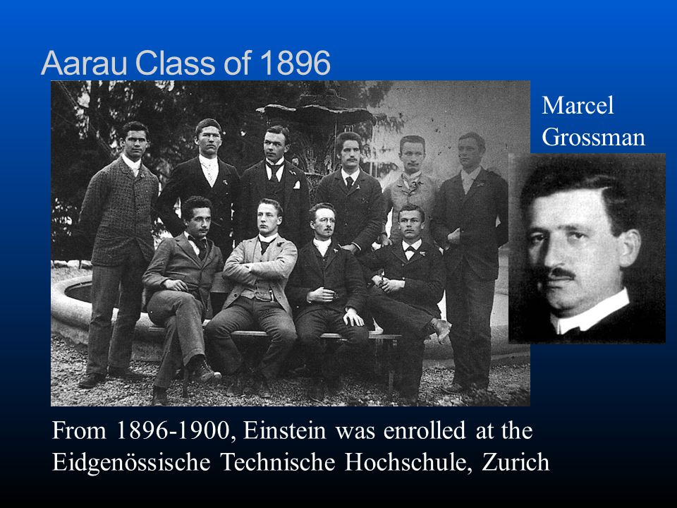 Aarau Class of 1896 From 1896-1900, Einstein was enrolled at the Eidgenössische Technische Hochschule, Zurich Marcel Grossman