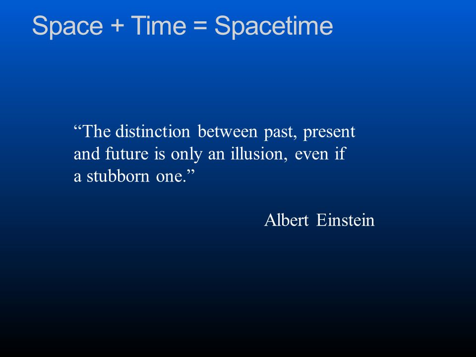 Space + Time = Spacetime The distinction between past, present and future is only an illusion, even if a stubborn one. Albert Einstein