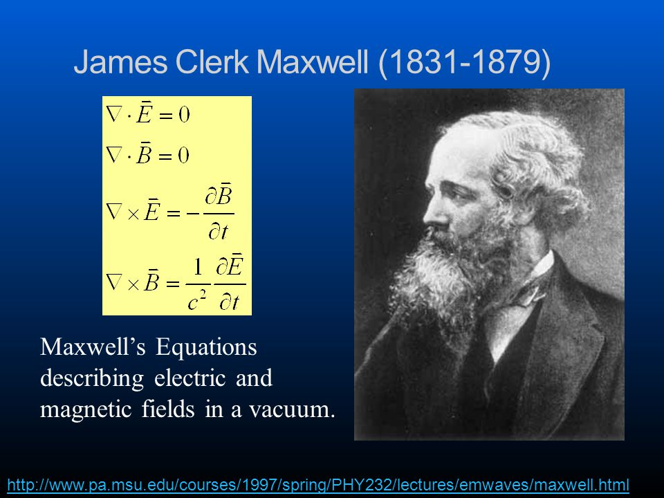 James Clerk Maxwell (1831-1879) http://www.pa.msu.edu/courses/1997/spring/PHY232/lectures/emwaves/maxwell.html Maxwell's Equations describing electric and magnetic fields in a vacuum.
