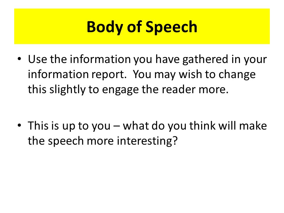 Body of Speech Use the information you have gathered in your information report.