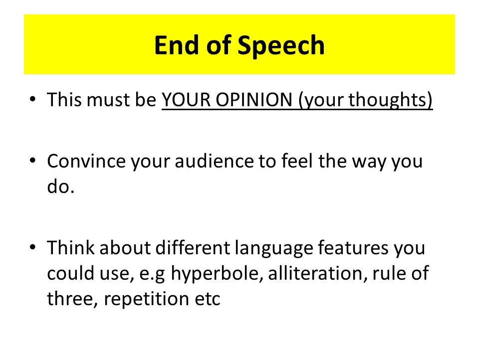 End of Speech This must be YOUR OPINION (your thoughts) Convince your audience to feel the way you do. Think about different language features you cou