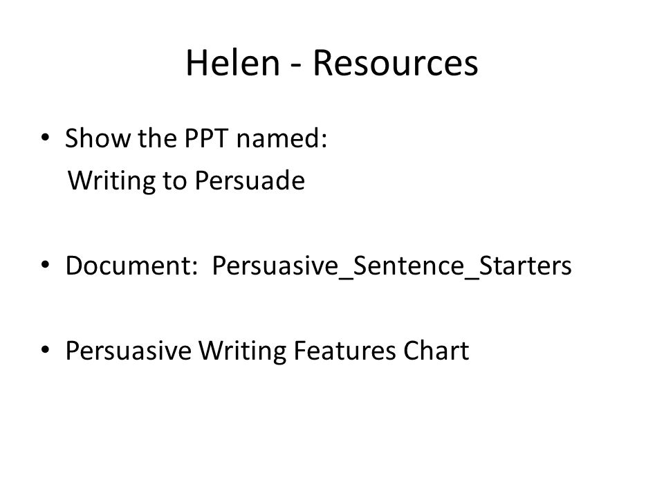 Helen - Resources Show the PPT named: Writing to Persuade Document: Persuasive_Sentence_Starters Persuasive Writing Features Chart