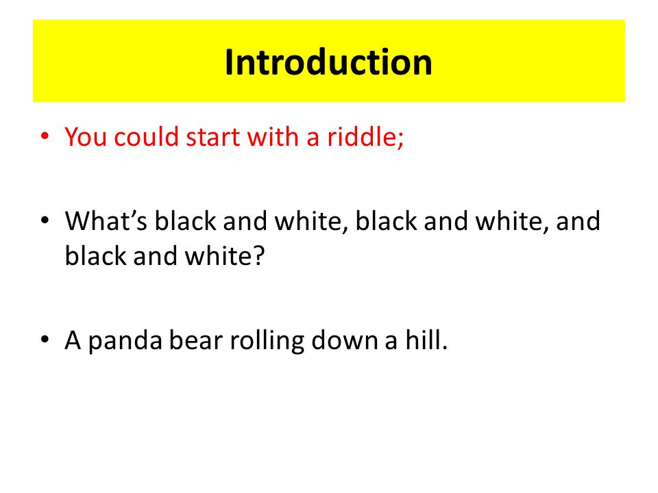 Introduction You could start with a riddle; What's black and white, black and white, and black and white.