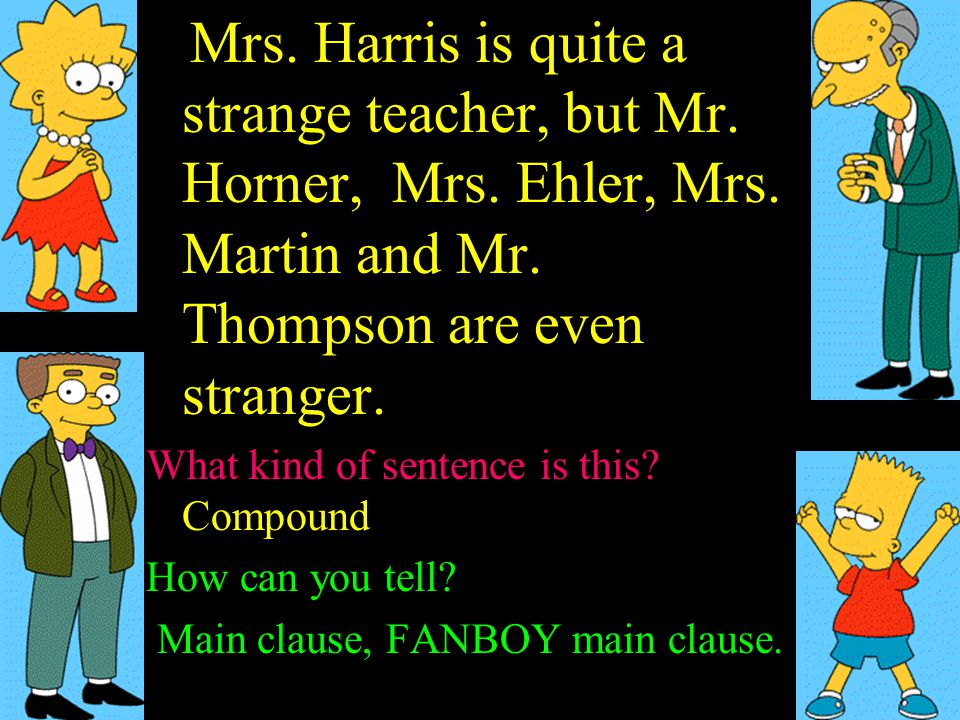Mrs. Harris is quite a strange teacher, but Mr. Horner, Mrs. Ehler, Mrs. Martin and Mr. Thompson are even stranger. What kind of sentence is this? Sim