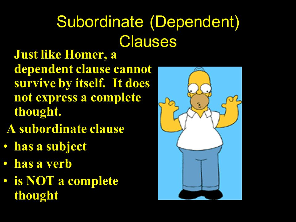 Subordinate (Dependent) Clauses -- are like Homer DEPENDENT Homer is messed up when he is on his own. Without Marge by his side, things go wrong. He i