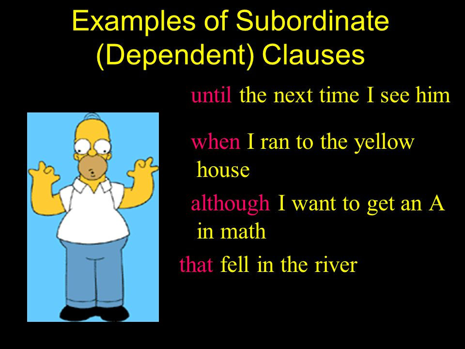 Subordinate (Dependent) Clauses Just like Homer, a dependent clause cannot survive by itself. It does not express a complete thought. A subordinate cl
