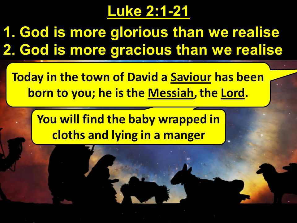 You will find the baby wrapped in cloths and lying in a manger Luke 2:1-21 1. God is more glorious than we realise 2. God is more gracious than we rea