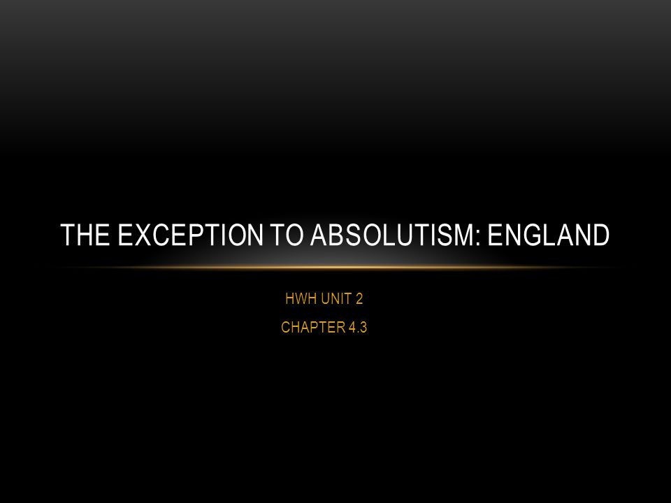 HWH UNIT 2 CHAPTER 4.3 THE EXCEPTION TO ABSOLUTISM: ENGLAND