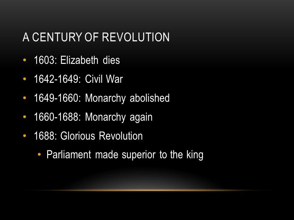 A CENTURY OF REVOLUTION 1603: Elizabeth dies 1642-1649: Civil War 1649-1660: Monarchy abolished 1660-1688: Monarchy again 1688: Glorious Revolution Parliament made superior to the king