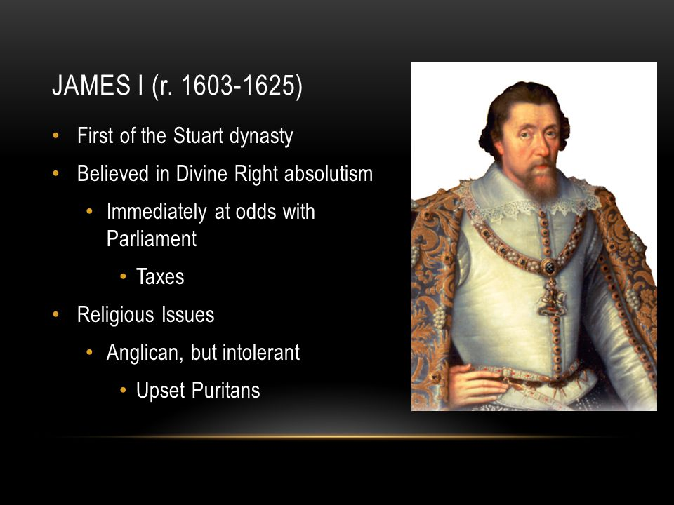 JAMES I (r. 1603-1625) First of the Stuart dynasty Believed in Divine Right absolutism Immediately at odds with Parliament Taxes Religious Issues Angl