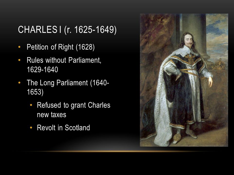 CHARLES I (r. 1625-1649) Petition of Right (1628) Rules without Parliament, 1629-1640 The Long Parliament (1640- 1653) Refused to grant Charles new ta