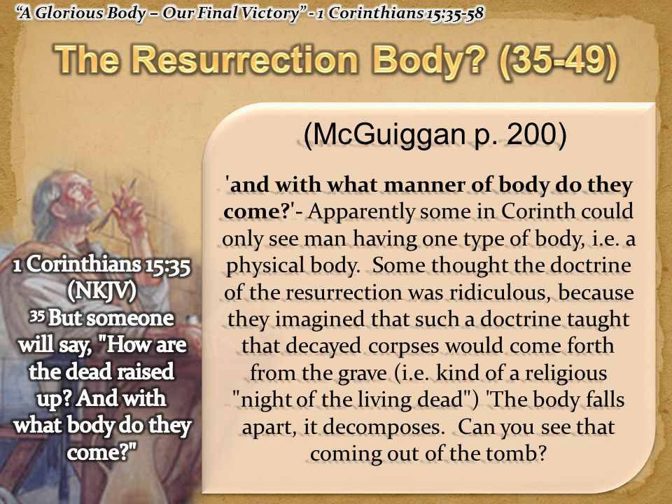 (McGuiggan p. 200) 'and with what manner of body do they come?'- Apparently some in Corinth could only see man having one type of body, i.e. a physica