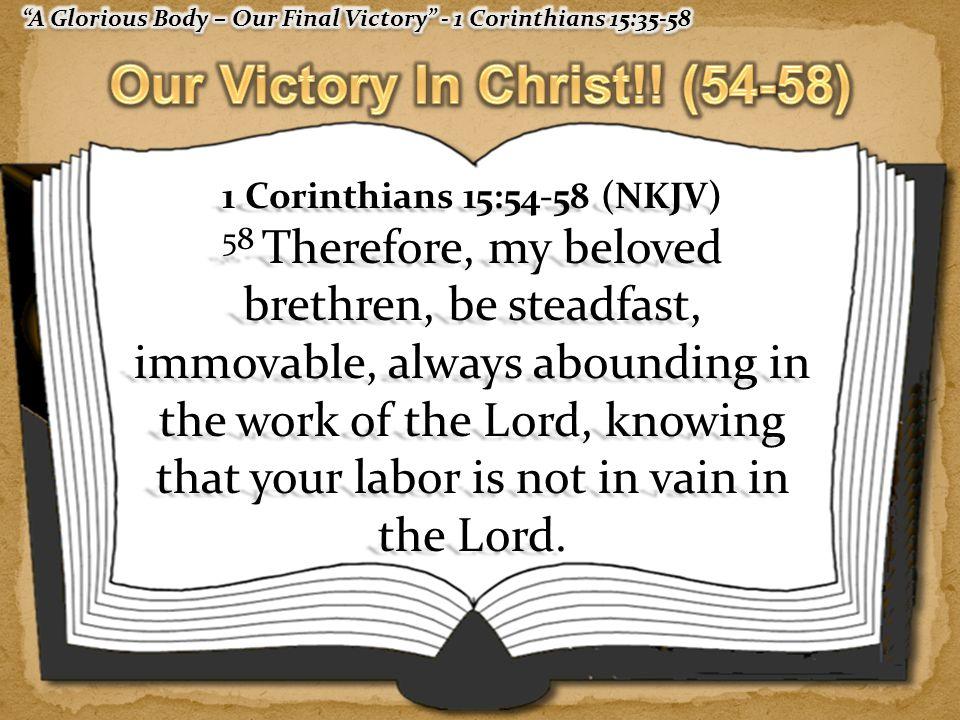 1 Corinthians 15:54-58 (NKJV) 58 Therefore, my beloved brethren, be steadfast, immovable, always abounding in the work of the Lord, knowing that your labor is not in vain in the Lord.