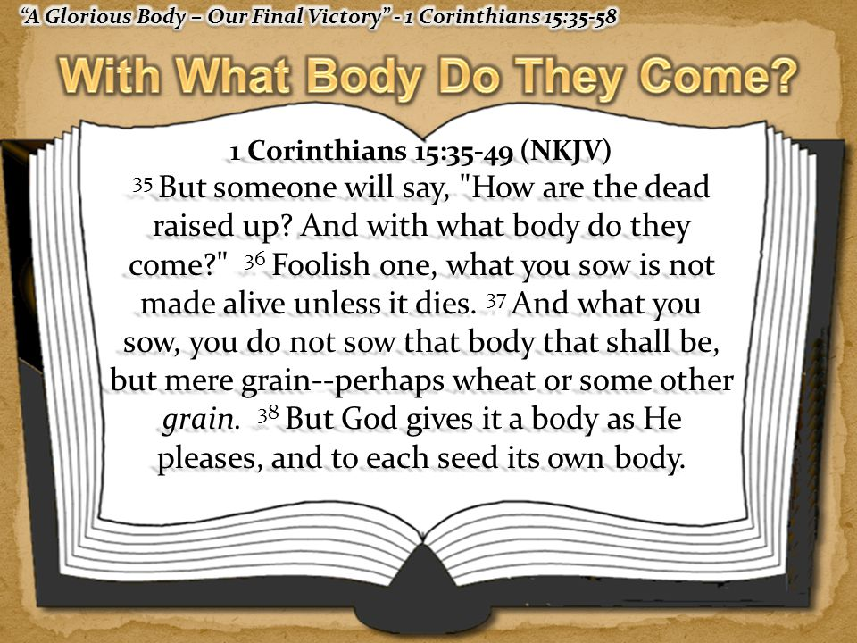 1 Corinthians 15:35-49 (NKJV) 35 But someone will say, How are the dead raised up.