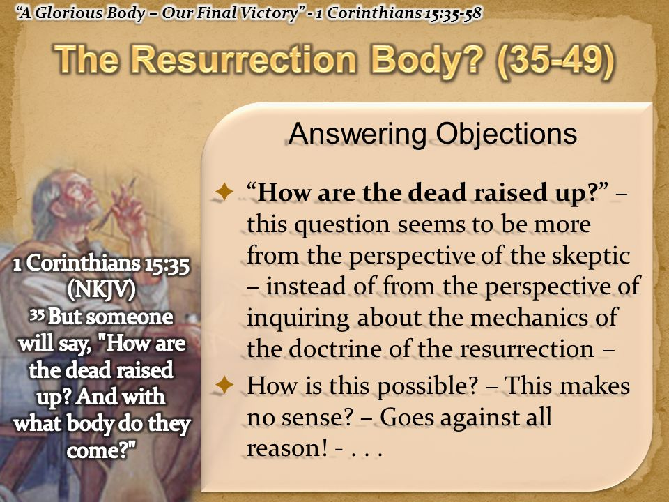 Answering Objections  How are the dead raised up – this question seems to be more from the perspective of the skeptic – instead of from the perspective of inquiring about the mechanics of the doctrine of the resurrection –  How is this possible.