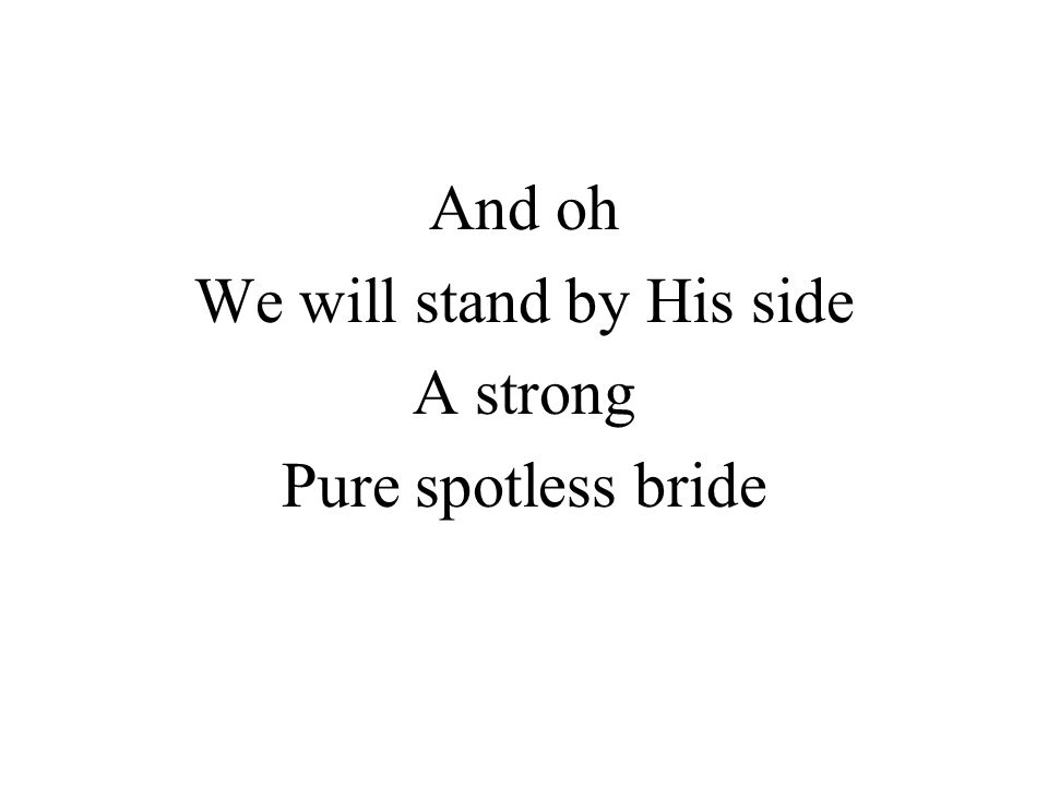 And oh We will stand by His side A strong Pure spotless bride