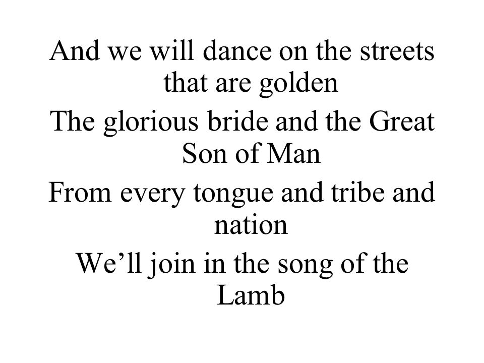 And we will dance on the streets that are golden The glorious bride and the Great Son of Man From every tongue and tribe and nation We'll join in the