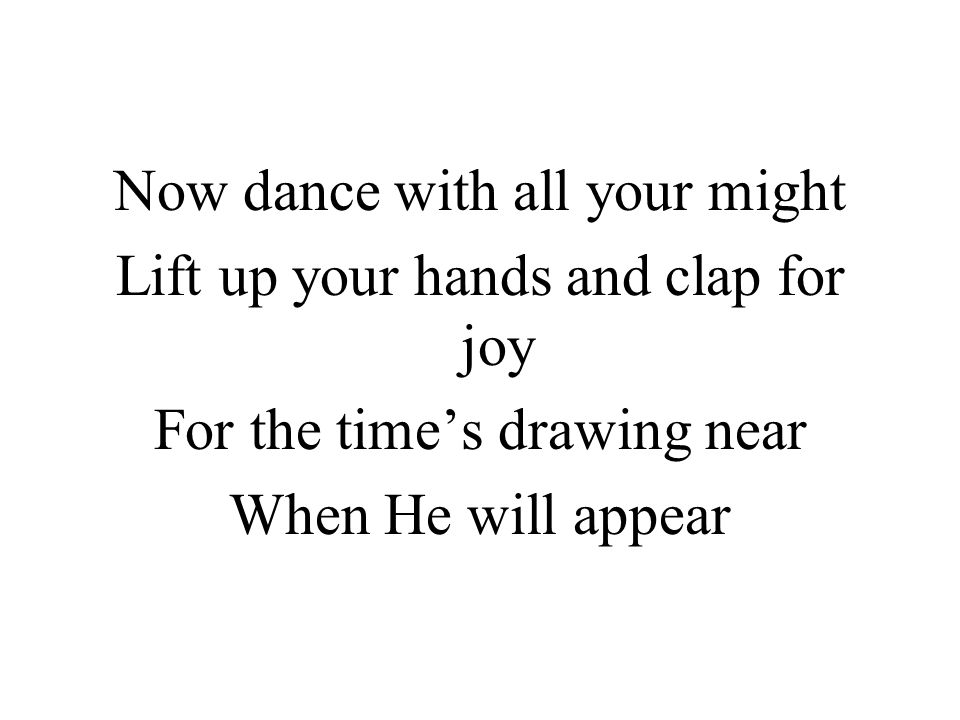 Now dance with all your might Lift up your hands and clap for joy For the time's drawing near When He will appear